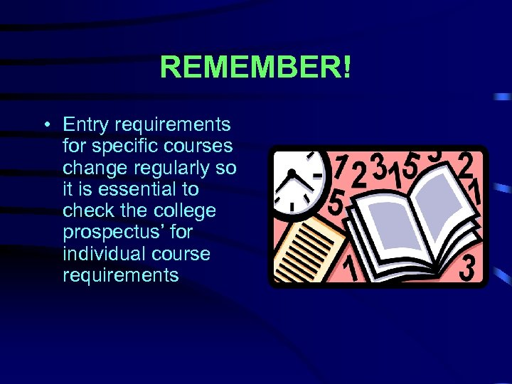 REMEMBER! • Entry requirements for specific courses change regularly so it is essential to