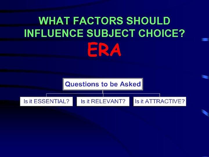 WHAT FACTORS SHOULD INFLUENCE SUBJECT CHOICE? ERA