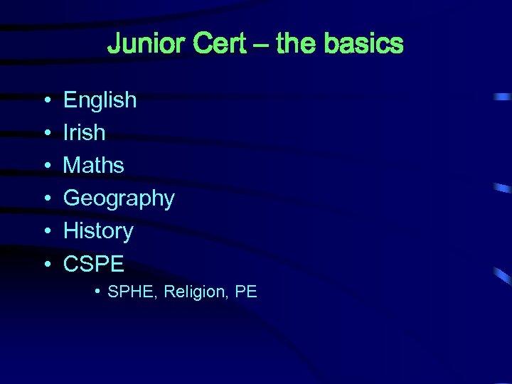 Junior Cert – the basics • • • English Irish Maths Geography History CSPE