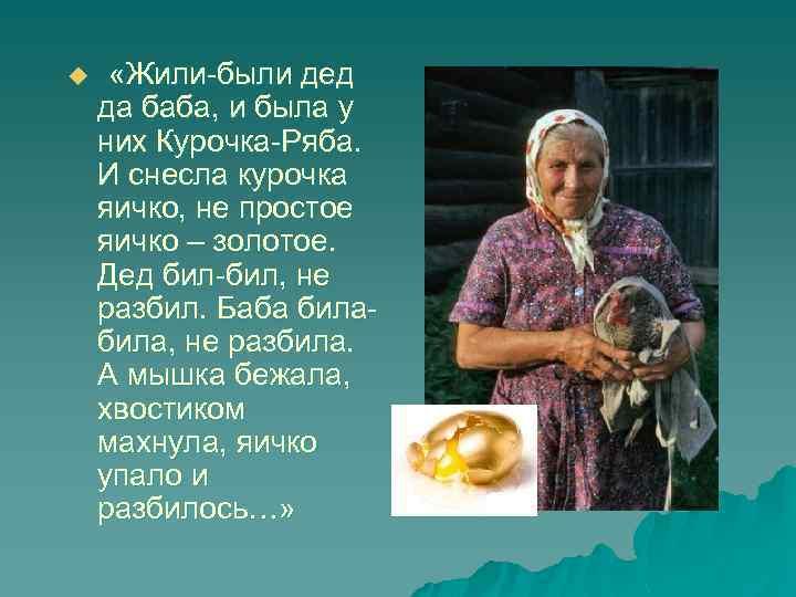 u «Жили-были дед да баба, и была у них Курочка-Ряба. И снесла курочка яичко,