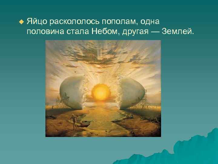 u Яйцо раскололось пополам, одна половина стала Небом, другая — Землей.