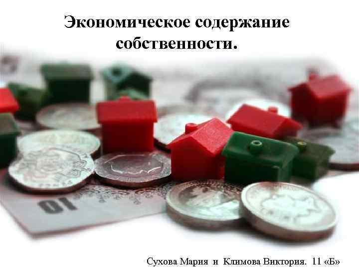 Экономическое содержание собственности. Сухова Мария и Климова Виктория. 11 «Б»
