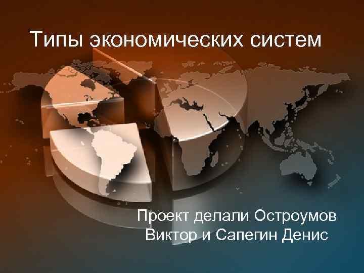 Типы экономических систем Проект делали Остроумов Виктор и Сапегин Денис