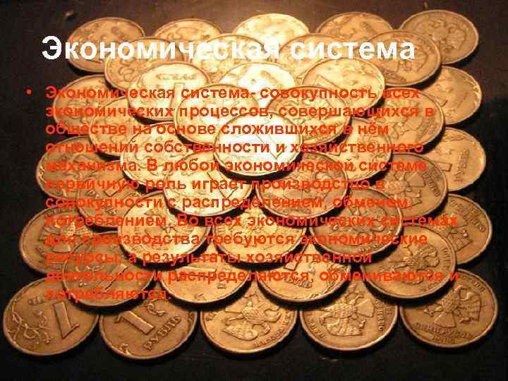 Экономическая система • Экономическая система- совокупность всех экономических процессов, совершающихся в обществе на основе