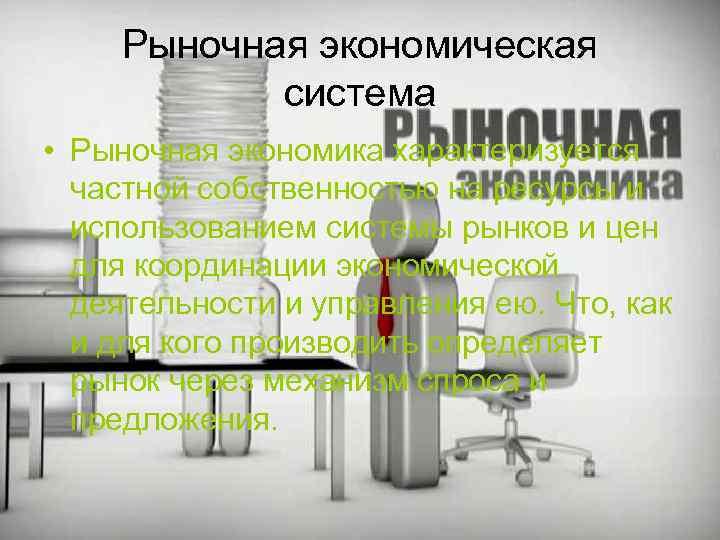 Рыночная экономическая система • Рыночная экономика характеризуется частной собственностью на ресурсы и использованием системы