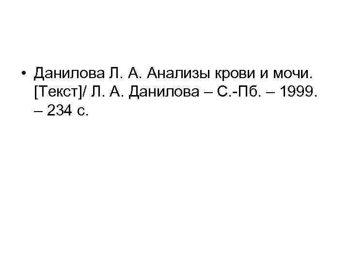 • Данилова Л. А. Анализы крови и мочи. [Текст]/ Л. А. Данилова –