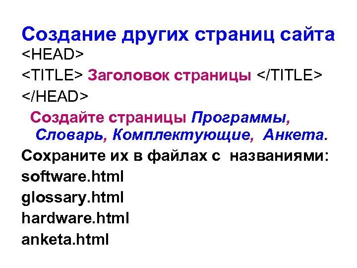 Создание других страниц сайта <HEAD> <TITLE> Заголовок страницы </TITLE> </HEAD> Создайте страницы Программы, Словарь,