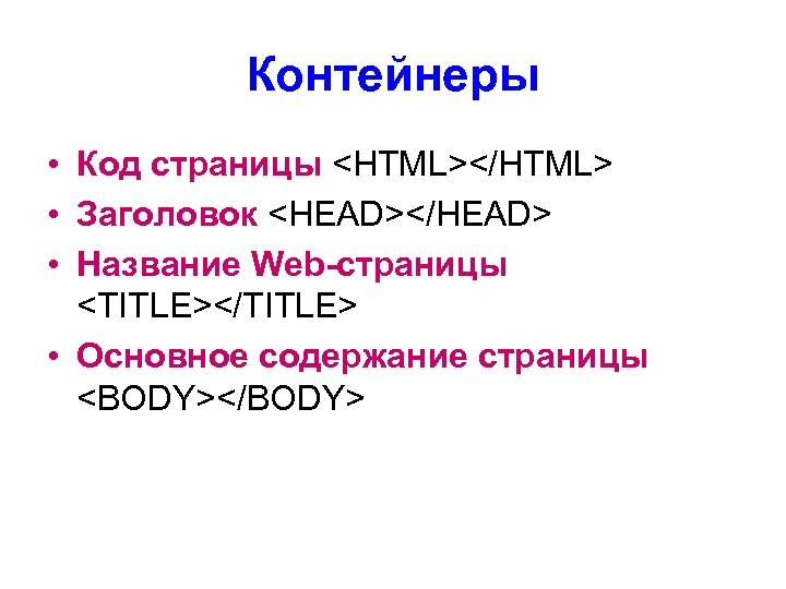Контейнеры • Код страницы <HTML></HTML> • Заголовок <HEAD></HEAD> • Название Web-страницы <TITLE></TITLE> • Основное