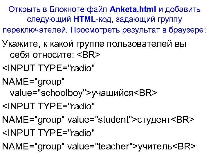Открыть в Блокноте файл Anketa. html и добавить следующий HTML-код, задающий группу переключателей. Просмотреть