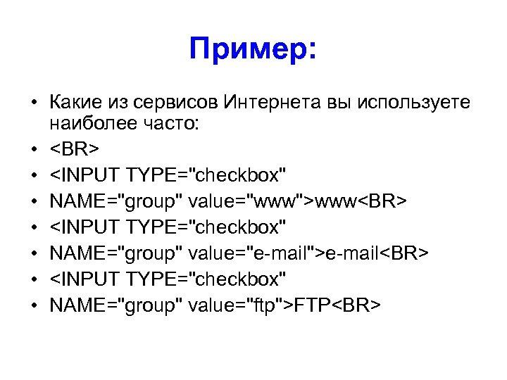 Пример: • Какие из сервисов Интернета вы используете наиболее часто: • <BR> • <INPUT