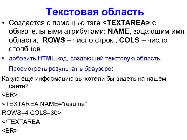 Текстовая область • Создается с помощью тэга <TEXTAREA> с обязательными атрибутами: NAME, задающим имя
