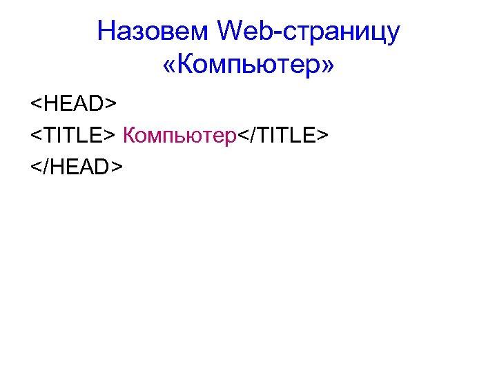 Назовем Web-страницу «Компьютер» <HEAD> <TITLE> Компьютер</TITLE> </HEAD>