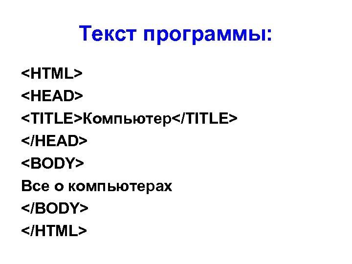 Текст программы: <HTML> <HEAD> <TITLE>Компьютер</TITLE> </HEAD> <BODY> Все о компьютерах </BODY> </HTML>