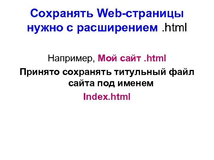 Сохранять Web-страницы нужно с расширением. html Например, Мой сайт. html Принято сохранять титульный файл