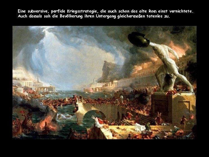Eine subversive, perfide Kriegsstrategie, die auch schon das alte Rom einst vernichtete. Auch damals