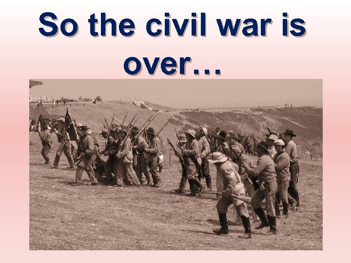 So the civil war is over…