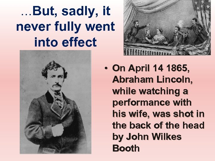 …But, sadly, it never fully went into effect • On April 14 1865, Abraham
