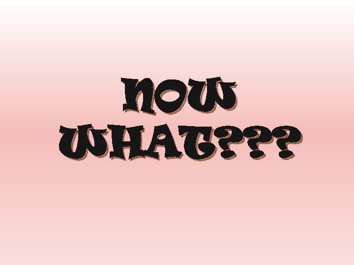 NOW WHAT? ? ?