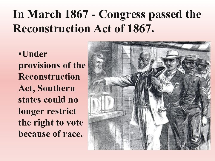 In March 1867 - Congress passed the Reconstruction Act of 1867. • Under provisions