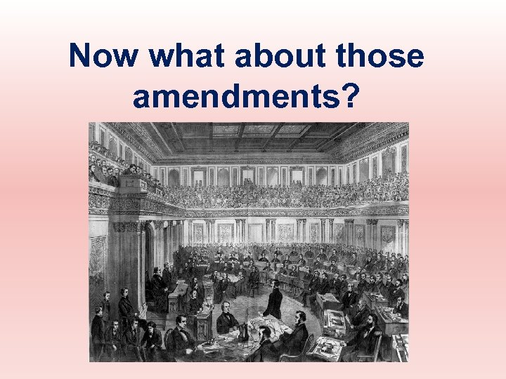 Now what about those amendments?