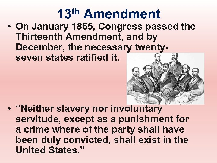 13 th Amendment • On January 1865, Congress passed the Thirteenth Amendment, and by