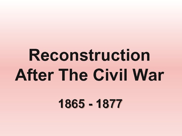 Reconstruction After The Civil War 1865 - 1877