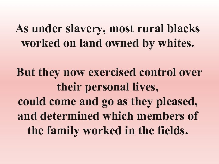 As under slavery, most rural blacks worked on land owned by whites. But they