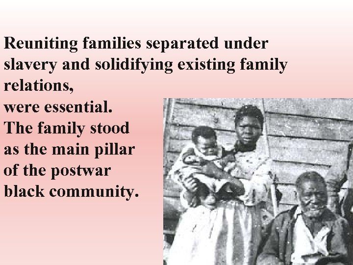 Reuniting families separated under slavery and solidifying existing family relations, were essential. The family