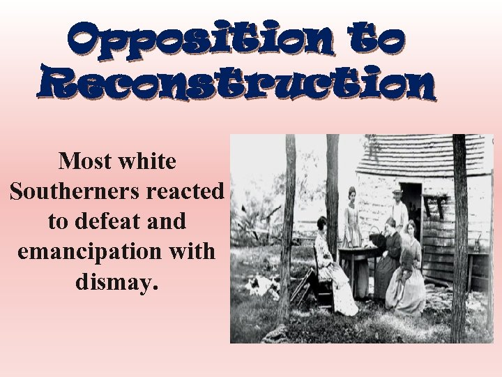 Opposition to Reconstruction Most white Southerners reacted to defeat and emancipation with dismay.