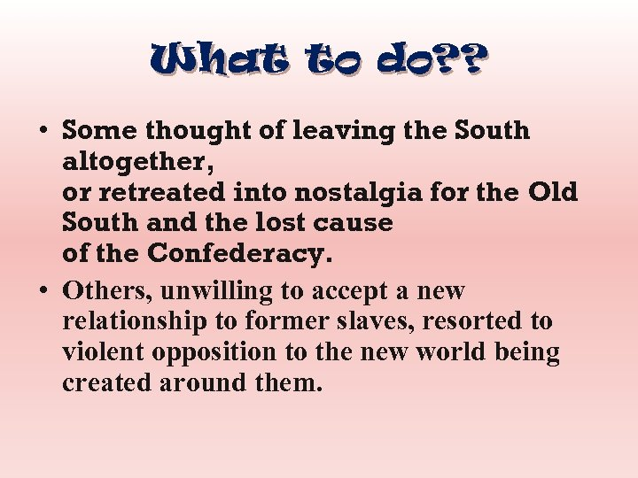 What to do? ? • Some thought of leaving the South altogether, or retreated