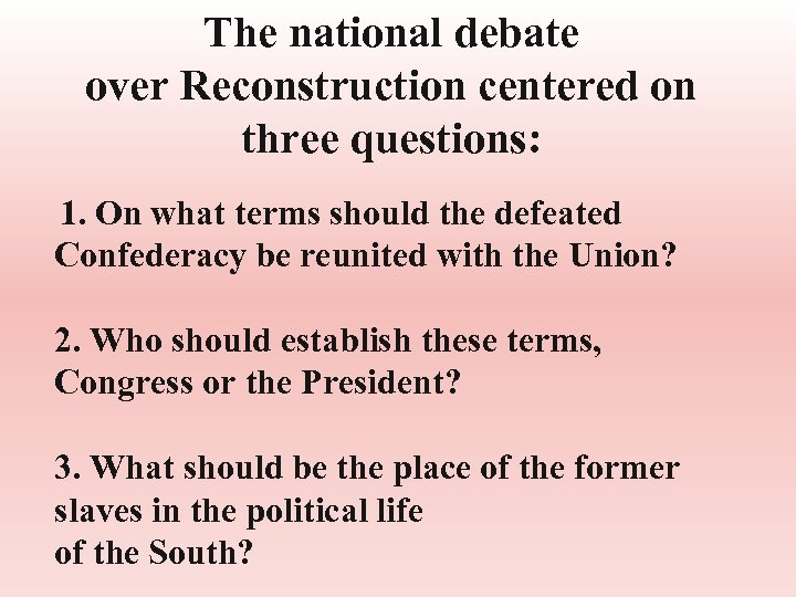 The national debate over Reconstruction centered on three questions: 1. On what terms should