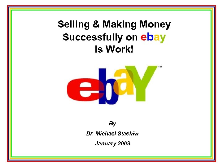Selling & Making Money Successfully on ebay is Work! By Dr. Michael Stachiw January