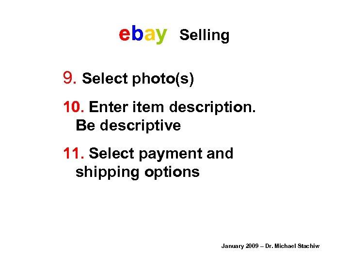 ebay Selling 9. Select photo(s) 10. Enter item description. Be descriptive 11. Select payment