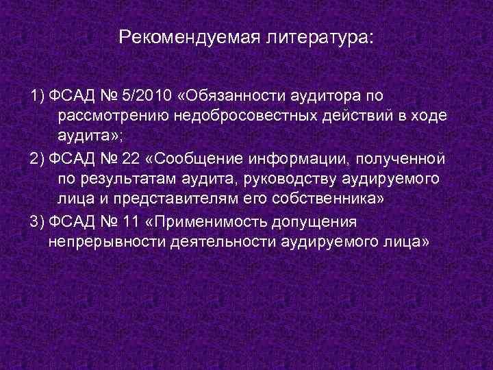 Рекомендуемая литература: 1) ФСАД № 5/2010 «Обязанности аудитора по рассмотрению недобросовестных действий в ходе
