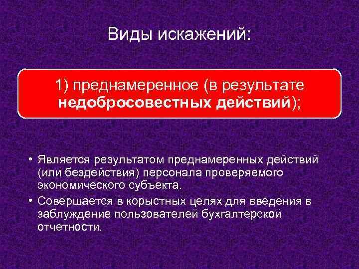 Виды искажений: 1) преднамеренное (в результате недобросовестных действий); • Является результатом преднамеренных действий (или