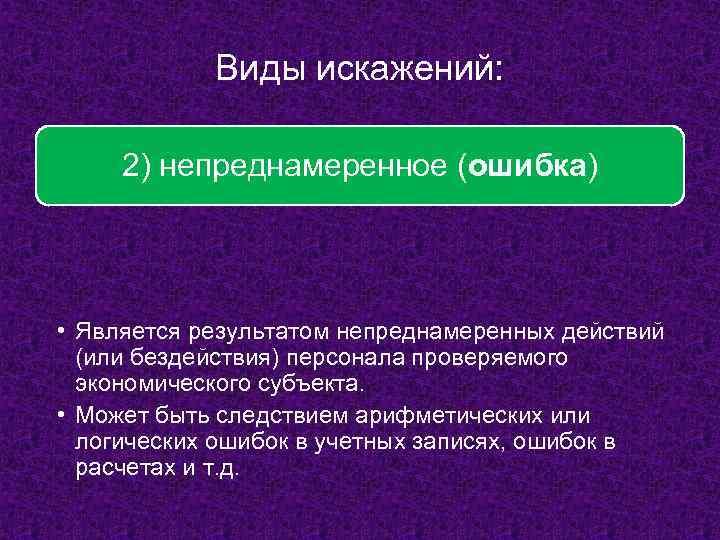 Виды искажений: 2) непреднамеренное (ошибка) • Является результатом непреднамеренных действий (или бездействия) персонала проверяемого