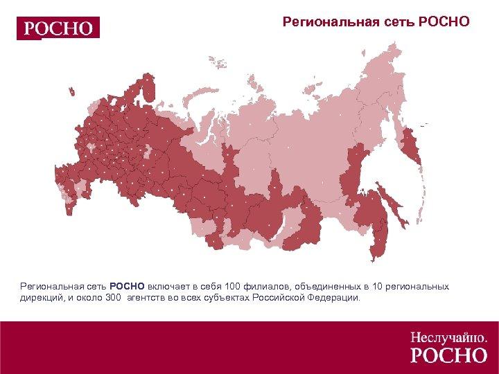Региональная сеть РОСНО включает в себя 100 филиалов, объединенных в 10 региональных дирекций, и