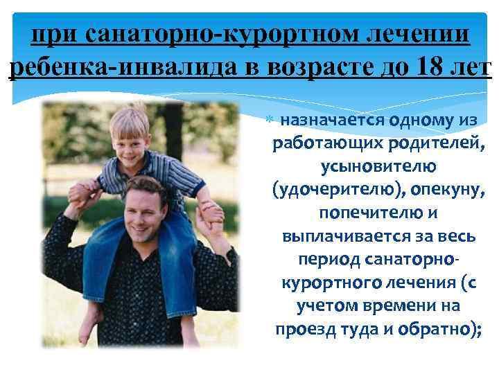 при санаторно-курортном лечении ребенка-инвалида в возрасте до 18 лет назначается одному из работающих родителей,