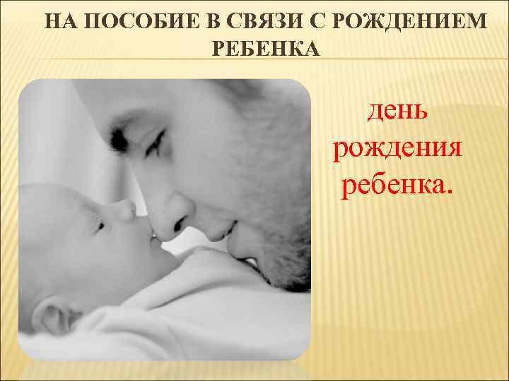 НА ПОСОБИЕ В СВЯЗИ С РОЖДЕНИЕМ РЕБЕНКА день рождения ребенка.