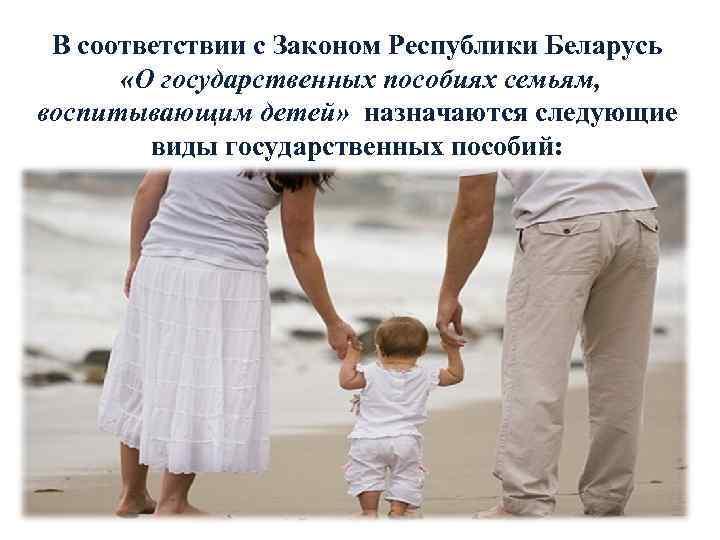 В соответствии с Законом Республики Беларусь «О государственных пособиях семьям, воспитывающим детей» назначаются следующие