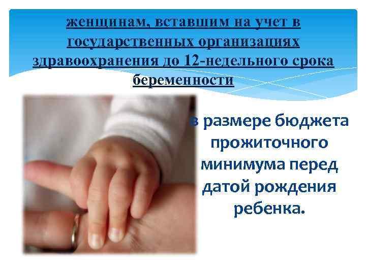 женщинам, вставшим на учет в государственных организациях здравоохранения до 12 -недельного срока беременности в