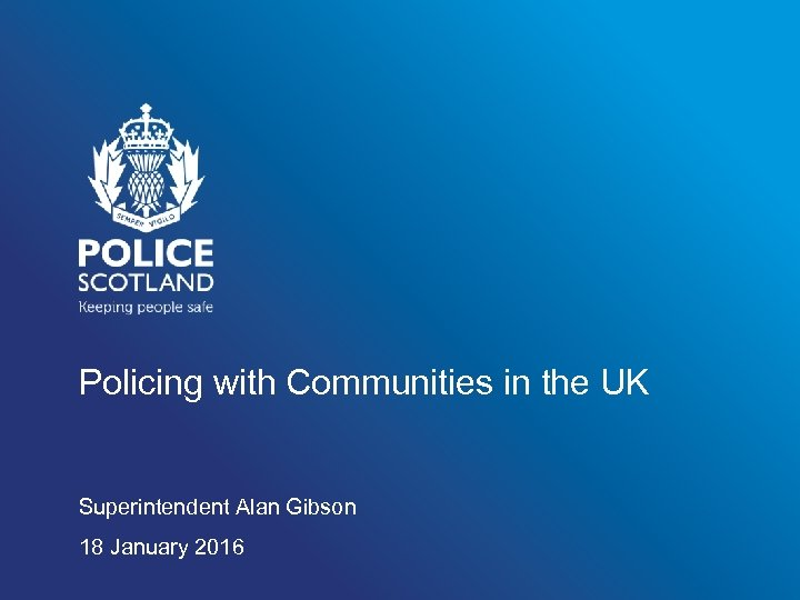 Policing with Communities in the UK Superintendent Alan Gibson 18 January 2016