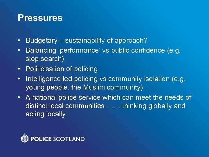 Pressures • Budgetary – sustainability of approach? • Balancing 'performance' vs public confidence (e.