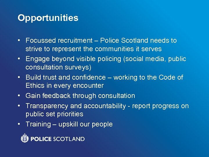 Opportunities • Focussed recruitment – Police Scotland needs to strive to represent the communities