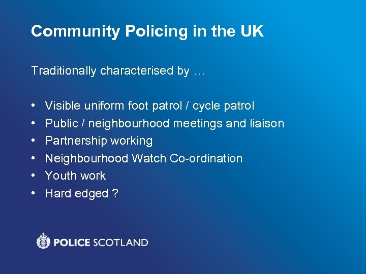 Community Policing in the UK Traditionally characterised by … • • • Visible uniform