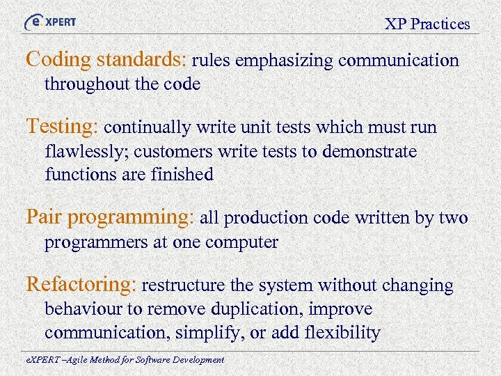 XP Practices Coding standards: rules emphasizing communication throughout the code Testing: continually write unit