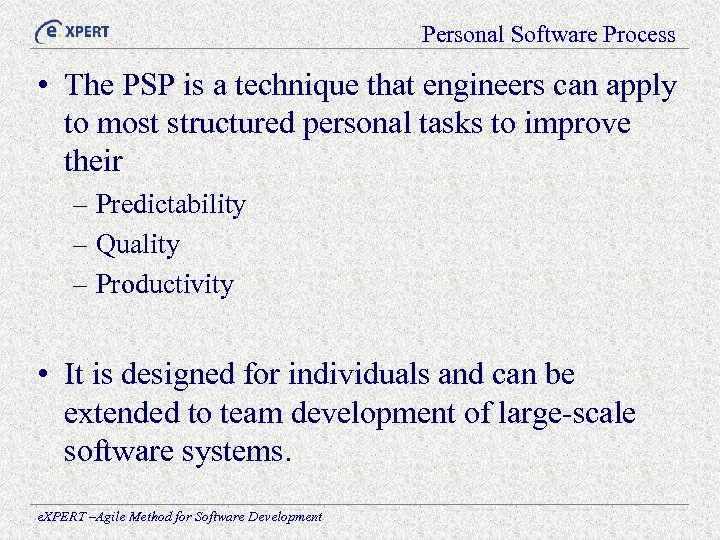 Personal Software Process • The PSP is a technique that engineers can apply to