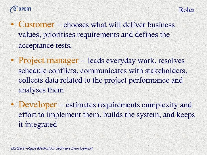Roles • Customer – chooses what will deliver business values, prioritises requirements and defines