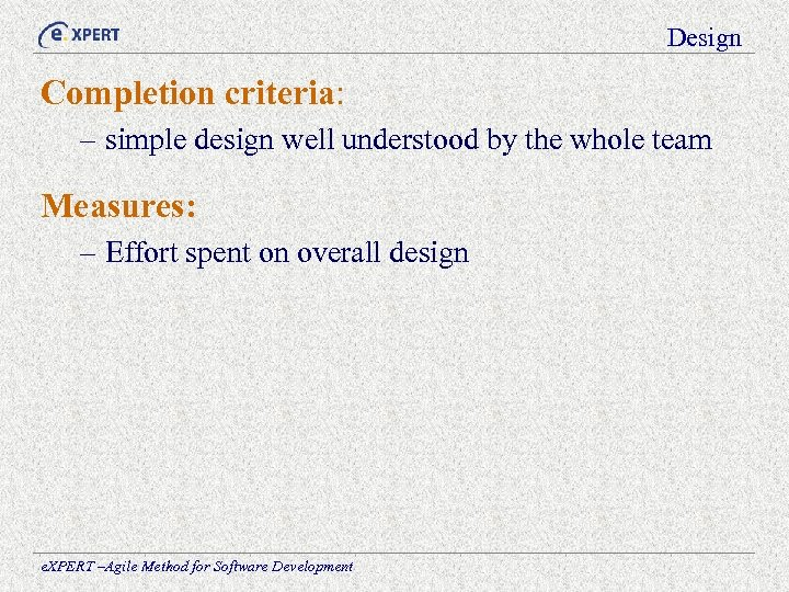Design Completion criteria: – simple design well understood by the whole team Measures: –