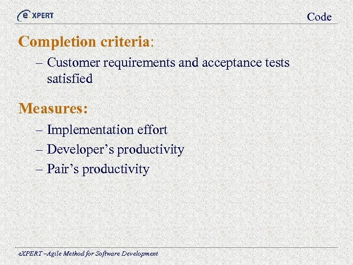 Code Completion criteria: – Customer requirements and acceptance tests satisfied Measures: – Implementation effort